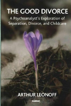 The Good Divorce: A Psychoanalyst's Exploration of Separation, Divorce, and Childcare (Paperback)