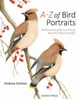 A-Z of Bird Portraits: An Illustrated Guide to Painting Beautiful Birds In Acrylics (Hardcover)