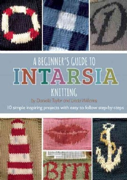 A Beginner's Guide to Intarsia Knitting: 10 Simple Inspiring Projects With Easy to Follow Step-by-steps (Paperback)