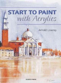 Start to Paint With Acrylics: The Techniques You Need to Create Beautiful Paintings (Paperback)