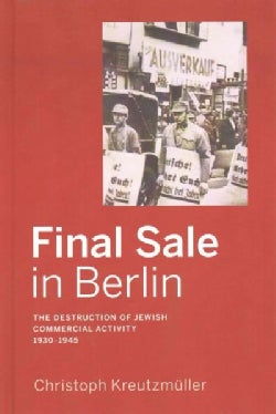 Final Sale in Berlin: The Destruction of Jewish Commercial Activity 1930-1945 (Hardcover)