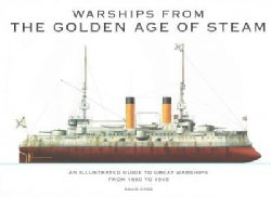 Warships from the Golden Age of Steam: An Illustrated Guide to Great Warships from 1860 to 1945 (Hardcover)