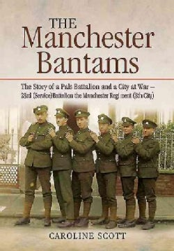 The Manchester Bantams: The Story of a Pals Battalion and a City at War: 23rd Service Battalion the Manchester Re... (Hardcover)