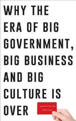 Small Is Powerful: Why the Era of Big Government, Big Business and Big Culture Is over (Paperback)