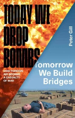 Today We Drop Bombs, Tomorrow We Build Bridges: How Foreign Aid Became a Casualty of War (Hardcover)