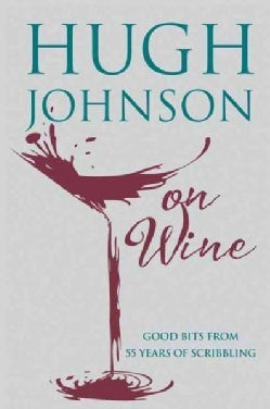 Hugh Johnson on Wine: Good Bits from 55 Years of Scribbling (Hardcover)