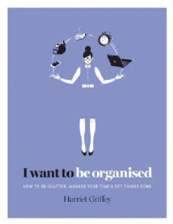 I Want to Be Organised: How to De-clutter Your Life, Manage Your Time and Get Things Done (Hardcover)