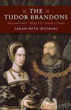 The Tudor Brandons: Mary and Charles: Henry Viii's Nearest & Dearest (Paperback)