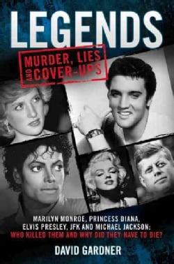 Legends: Murder, Lies and Cover-ups: Marilyn Monroe, Princess Diana, Elvis Presley, JFK and Michael Jackson: Who ... (Paperback)