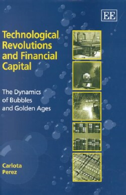Technological Revolutions and Financial Capital: The Dynamics of Bubbles and Golden Ages (Hardcover)