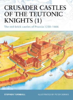 Crusader Castles of the Teutonic Knights (1): The Red-Brick Castles of Prussia 1230-1466 (Paperback)