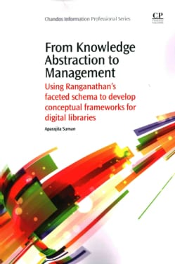 From Knowledge Abstraction to Management: Using Ranganathan's Faceted Schema to Develop Conceptual Frameworks for... (Paperback)