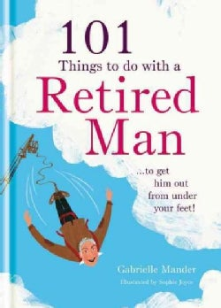 101 Things to Do With a Retired Man: To Get Him Out from Under Your Feet! (Hardcover)