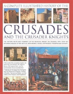 The Complete Illustrated History of Crusades and the Crusader Knights: The History, Myth and Romance of the Medie... (Hardcover)