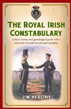 The Royal Irish Constabulary: A Short History and Genealogical Guide With a Select List of Medal Awards and Casua... (Paperback)
