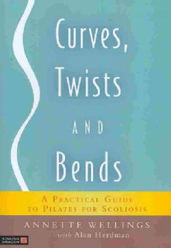 Curves, Twists and Bends: A Practical Guide to Pilates for Scoliosis (Paperback)