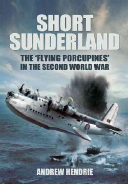 "Short Sunderland: The ""Flying Porcupines"" in the Second World War (Hardcover)"