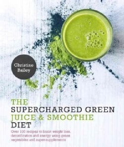 The Supercharged Green Juice & Smoothie Diet: Over 100 Recipes to Boost Weight Loss, Detoxification and Energy Us... (Paperback)