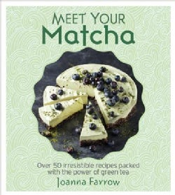 Meet Your Matcha: Over 50 Delicious Dishes Made With This Miracle Ingredient (Hardcover)