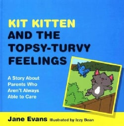 Kit Kitten and the Topsy-Turvy Feelings: A Story About Parents Who Aren't Always Able to Care (Hardcover)