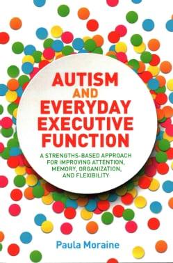 Autism and Everyday Executive Function: A Strengths-Based Approach for Improving Attention, Memory, Organization ... (Paperback)
