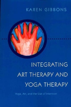 Integrating Art Therapy and Yoga Therapy: Yoga, Art, and the Use of Intention (Paperback)