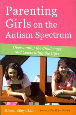 Parenting Girls on the Autism Spectrum: Overcoming the Challenges and Celebrating the Gifts (Paperback)