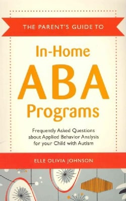 The Parent's Guide to In-Home ABA Programs: Frequently Asked Questions About Applied Behavoir Analysis for Your C... (Paperback)