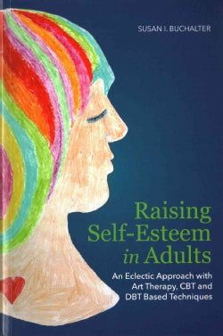 Raising Self-Esteem in Adults: An Eclectic Approach With Art Therapy, CBT and DBT Based Techniques (Paperback)