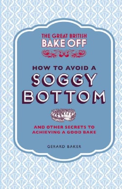 The Great British Bake Off How to Avoid a Soggy Bottom and Other Secrets to Achieving a Good Bake (Hardcover)