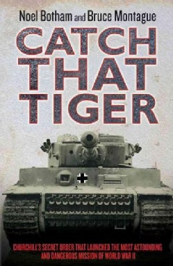 Catch That Tiger: Churchill's Secret Order That Launched the Most Astounding and Dangerous Mission of World War II (Hardcover)