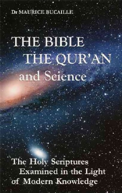The Bible, the Qur'an and Science: The Holy Scriptures Examined in the Light of Modern Knowledge (Paperback)
