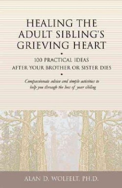 Healing the Adult Sibling's Grieving Heart: 100 Practical Ideas After Your Brother or Sister Dies (Paperback)