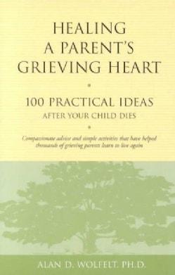Healing a Parent's Grieving Heart: 100 Practical Ideas After Your Child Dies (Paperback)