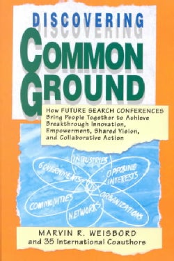 Discovering Common Ground: How Future Search Conferences Bring People Together to Achieve Breakthrough Innovation... (Paperback)