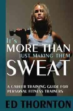It's More Than Just Making Them Sweat: A Career Training Guide for Personal Fitness Trainers (Paperback)