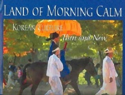 Land of Morning Calm: Korean Culture Then and Now (Hardcover)