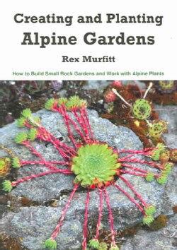 Creating And Planting Alpine Gardens: How To Build Small Rock Gardens And Work With Alpine Plants (Paperback)