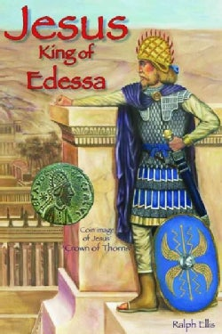 Jesus, King of Edessa: Jesus Was a King of Northern Syria. the Discovery of an Original Statue of Jesus (Paperback)