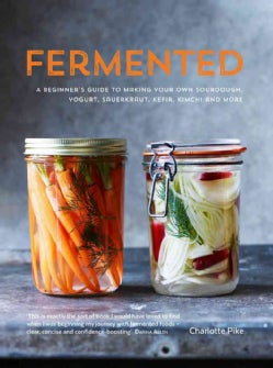 Fermented: A Beginner's Guide to Making Your Own Sourdough, Yogurt, Sauerkraut, Kefir, Kimchi and More (Hardcover)
