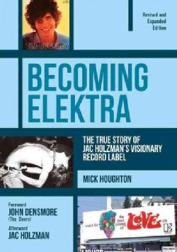 Becoming Elektra: The True Story of Jac Holzman's Visionary Record Label (Revised & Expanded Edition) (Paperback)