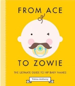 From Ace to Zowie: The Ultimate Guide to Hip Baby Names (Hardcover)
