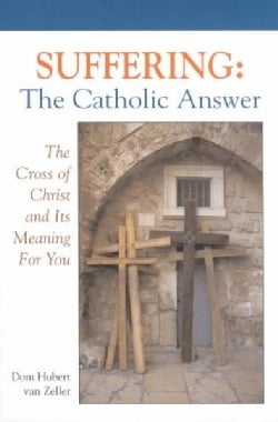 Suffering: The Catholic Answer : The Cross of Christ and Its Meaning for You (Paperback)