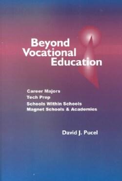 Beyond Vocational Education: Career Majors, Tech Prep, Schools Within Schools, Magnet Schools, & Academies (Paperback)