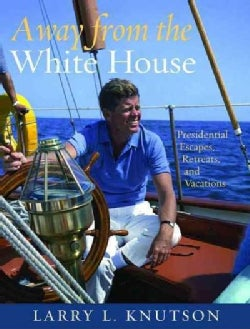 Away from the White House: Presidential Escapes, Retreats, and Vacations (Hardcover)