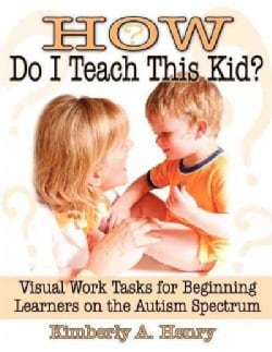 How Do I Teach This Kid?: Visual Work Tasks for Beginning Learners on the Autism Spectrum (Paperback)