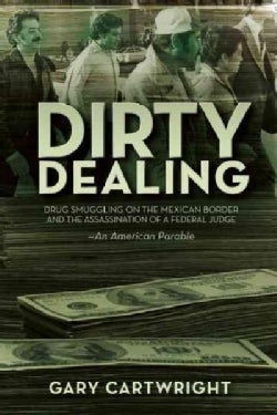Dirty Dealing: Drug Smuggling on the Mexican Border & the Assassination of a Federal Judge: An American Parable (Paperback)