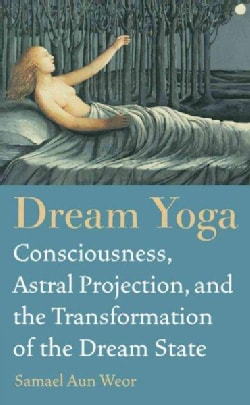 Dream Yoga: Consciousness, Astral Projection, and the Transformation of the Dream State (Paperback)