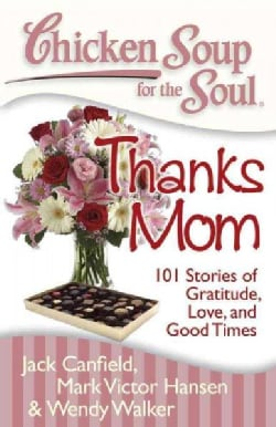 Chicken Soup for the Soul Thanks Mom: 101 Stories of Gratitude, Love and Good Times (Paperback)