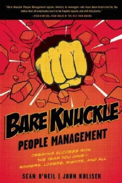 Bare Knuckle People Management: Creating Success With the Team You Have--Winners, Losers, Misfits, and All (Paperback)